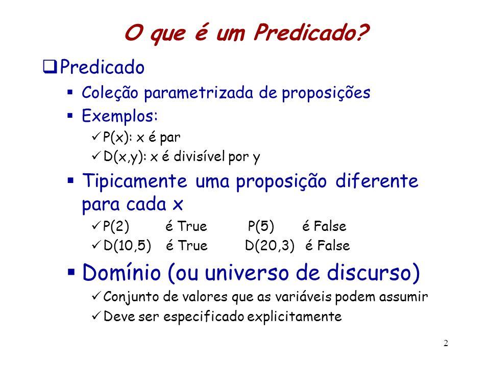 2 O que é um Predicado?  Predicado  Coleção parametrizada de proposições  Exemplos: P(x): x é par D(x,y): x é divisível por y  Tipicamente uma pro
