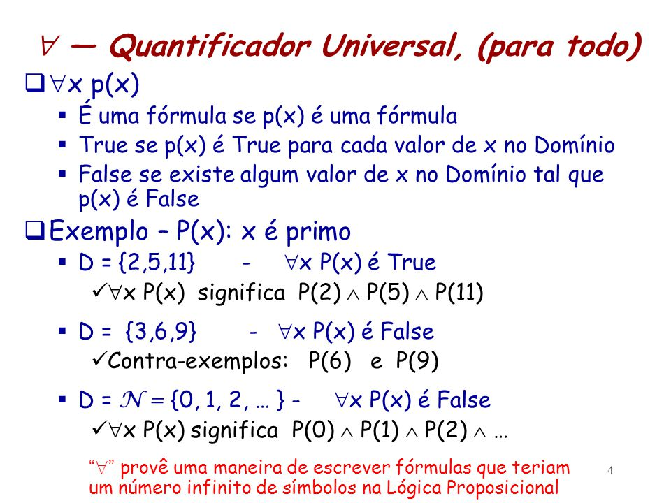 5  — Quantificador Existencial, (existe)   x p(x)  É uma fórmula se p(x) é uma fórmula  True se p(x) é True para algum valor de x no Domínio  False p(x) é False para todo valor de x no Domínio  Exemplo – P(x): x é primo  D = {3,6,9} -  x P(x) é True  x P(x) significa P(3)  P(6)  P(9)  D = {6,9,15,28} -  x P(x) é False  x P(x) significa P(6)  P(9)  P(15)  P(28)  D = N = {0, 1, 2, … } -  x P(x) é True  x P(x) significa P(0)  P(1)  P(2)  …  provê uma maneira de escrever fórmulas que teriam um número infinito de símbolos na Lógica Proposicional