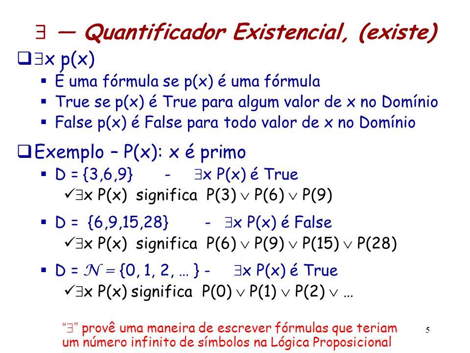 5  — Quantificador Existencial, (existe)   x p(x)  É uma fórmula se p(x) é uma fórmula  True se p(x) é True para algum valor de x no Domínio  Fa