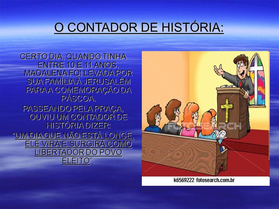 O CONTADOR DE HISTÓRIA: CERTO DIA, QUANDO TINHA ENTRE 10 E 11 ANOS, MADALENA FOI LEVADA POR SUA FAMÍLIA À JERUSALÉM PARA A COMEMORAÇÃO DA PÁSCOA.
