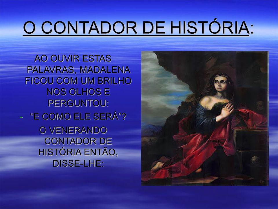 O CONTADOR DE HISTÓRIA: AO OUVIR ESTAS PALAVRAS, MADALENA FICOU COM UM BRILHO NOS OLHOS E PERGUNTOU: - E COMO ELE SERÁ .