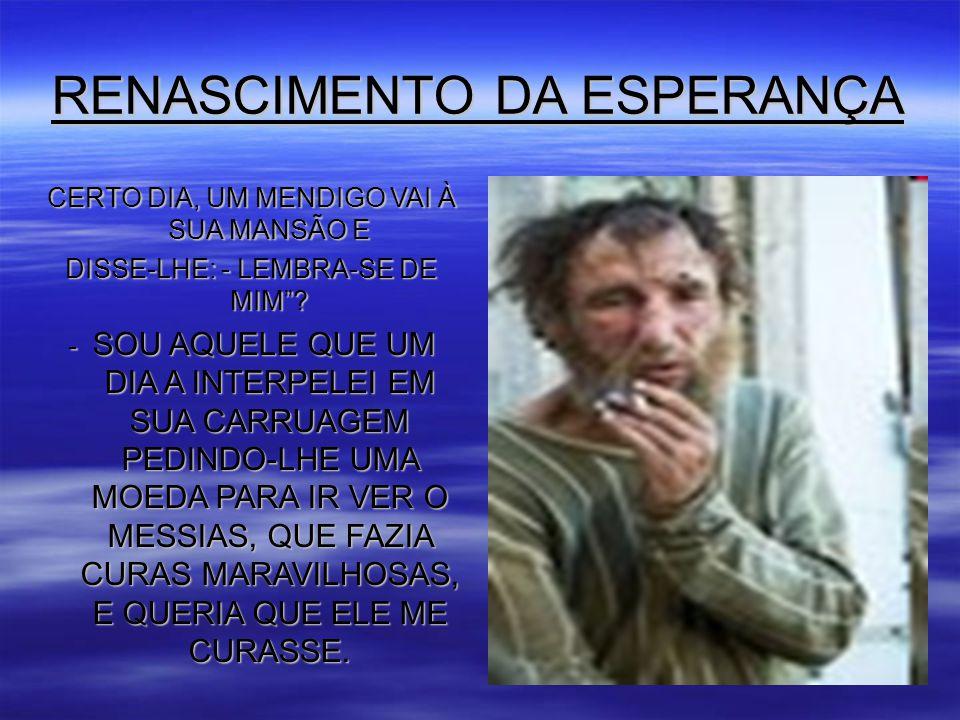 RENASCIMENTO DA ESPERANÇA CERTO DIA, UM MENDIGO VAI À SUA MANSÃO E DISSE-LHE: - LEMBRA-SE DE MIM .