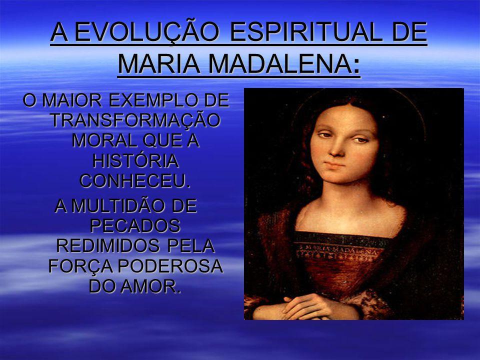 A EVOLUÇÃO ESPIRITUAL DE MARIA MADALENA: O MAIOR EXEMPLO DE TRANSFORMAÇÃO MORAL QUE A HISTÓRIA CONHECEU.