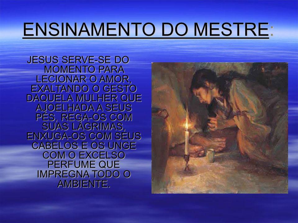 ENSINAMENTO DO MESTRE: JESUS SERVE-SE DO MOMENTO PARA LECIONAR O AMOR, EXALTANDO O GESTO DAQUELA MULHER QUE AJOELHADA A SEUS PÉS, REGA-OS COM SUAS LÁGRIMAS, ENXUGA-OS COM SEUS CABELOS E OS UNGE COM O EXCELSO PERFUME QUE IMPREGNA TODO O AMBIENTE.