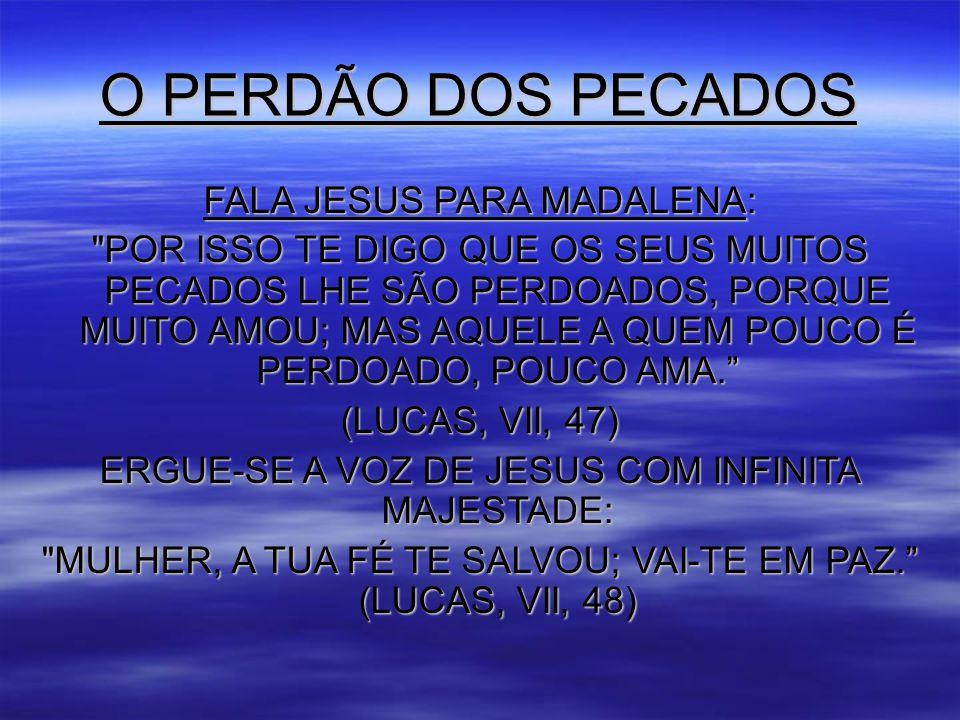 O PERDÃO DOS PECADOS FALA JESUS PARA MADALENA: POR ISSO TE DIGO QUE OS SEUS MUITOS PECADOS LHE SÃO PERDOADOS, PORQUE MUITO AMOU; MAS AQUELE A QUEM POUCO É PERDOADO, POUCO AMA. (LUCAS, VII, 47) ERGUE-SE A VOZ DE JESUS COM INFINITA MAJESTADE: MULHER, A TUA FÉ TE SALVOU; VAI-TE EM PAZ. (LUCAS, VII, 48)