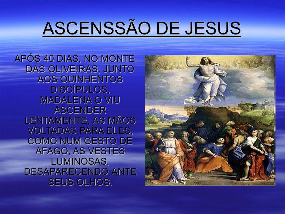 ASCENSSÃO DE JESUS APÓS 40 DIAS, NO MONTE DAS OLIVEIRAS, JUNTO AOS QUINHENTOS DISCÍPULOS, MADALENA O VIU ASCENDER LENTAMENTE, AS MÃOS VOLTADAS PARA ELES, COMO NUM GESTO DE AFAGO, AS VESTES LUMINOSAS, DESAPARECENDO ANTE SEUS OLHOS.