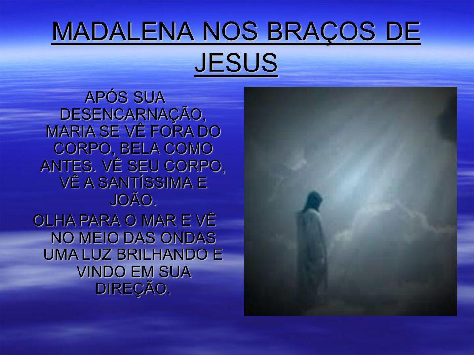 MADALENA NOS BRAÇOS DE JESUS APÓS SUA DESENCARNAÇÃO, MARIA SE VÊ FORA DO CORPO, BELA COMO ANTES.