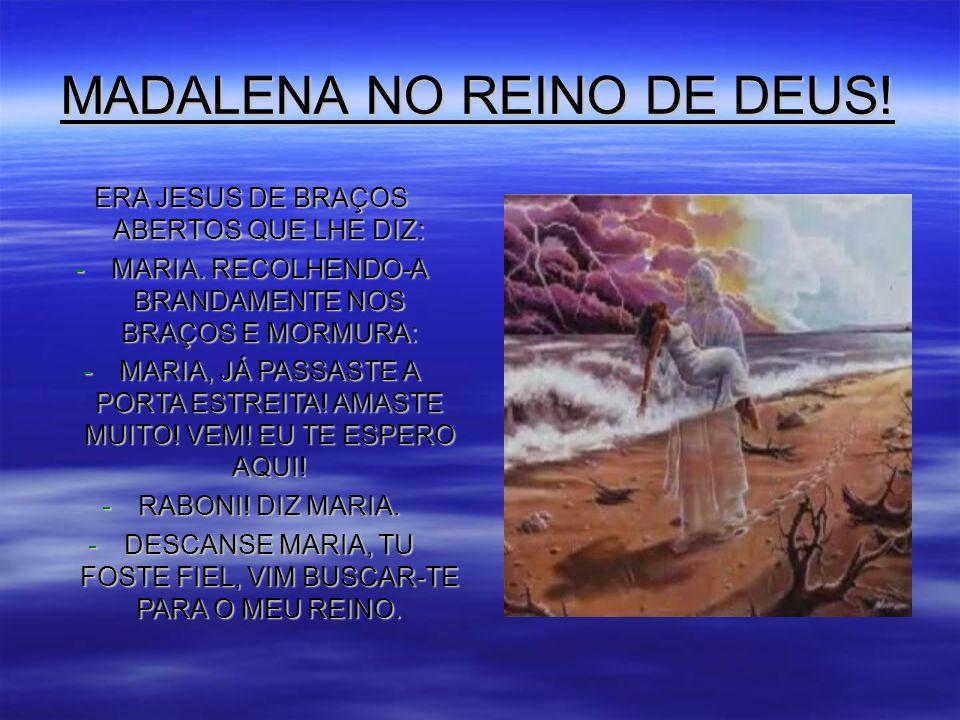 MADALENA NO REINO DE DEUS.ERA JESUS DE BRAÇOS ABERTOS QUE LHE DIZ: -MARIA.
