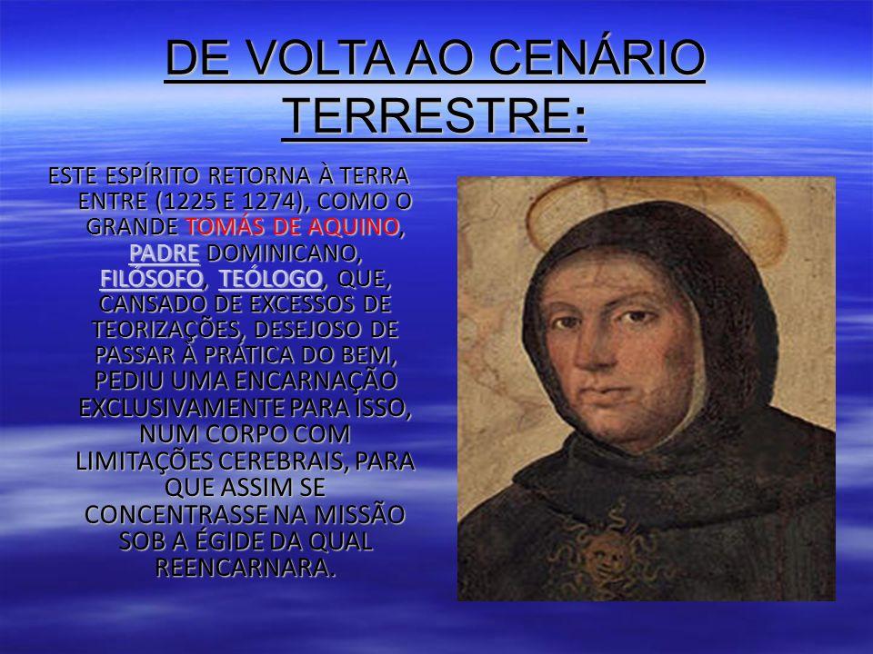 DE VOLTA AO CENÁRIO TERRESTRE: ESTE ESPÍRITO RETORNA À TERRA ENTRE (1225 E 1274), COMO O GRANDE TOMÁS DE AQUINO, PADRE DOMINICANO, FILÓSOFO, TEÓLOGO, QUE, CANSADO DE EXCESSOS DE TEORIZAÇÕES, DESEJOSO DE PASSAR À PRÁTICA DO BEM, PEDIU UMA ENCARNAÇÃO EXCLUSIVAMENTE PARA ISSO, NUM CORPO COM LIMITAÇÕES CEREBRAIS, PARA QUE ASSIM SE CONCENTRASSE NA MISSÃO SOB A ÉGIDE DA QUAL REENCARNARA.
