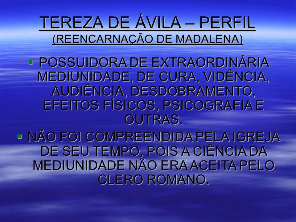TEREZA DE ÁVILA – PERFIL (REENCARNAÇÃO DE MADALENA)  POSSUIDORA DE EXTRAORDINÁRIA MEDIUNIDADE, DE CURA, VIDÊNCIA, AUDIÊNCIA, DESDOBRAMENTO, EFEITOS FÍSICOS, PSICOGRAFIA E OUTRAS.