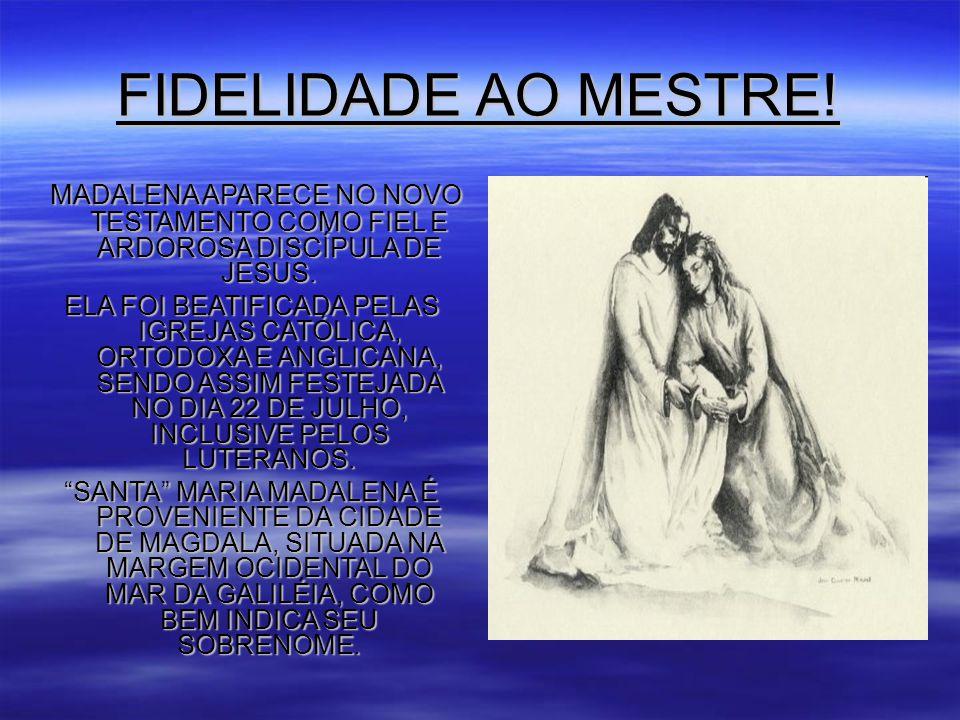 FIDELIDADE AO MESTRE.MADALENA APARECE NO NOVO TESTAMENTO COMO FIEL E ARDOROSA DISCÍPULA DE JESUS.