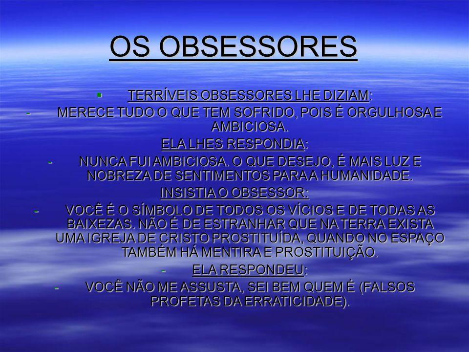OS OBSESSORES  TERRÍVEIS OBSESSORES LHE DIZIAM: -MERECE TUDO O QUE TEM SOFRIDO, POIS É ORGULHOSA E AMBICIOSA.