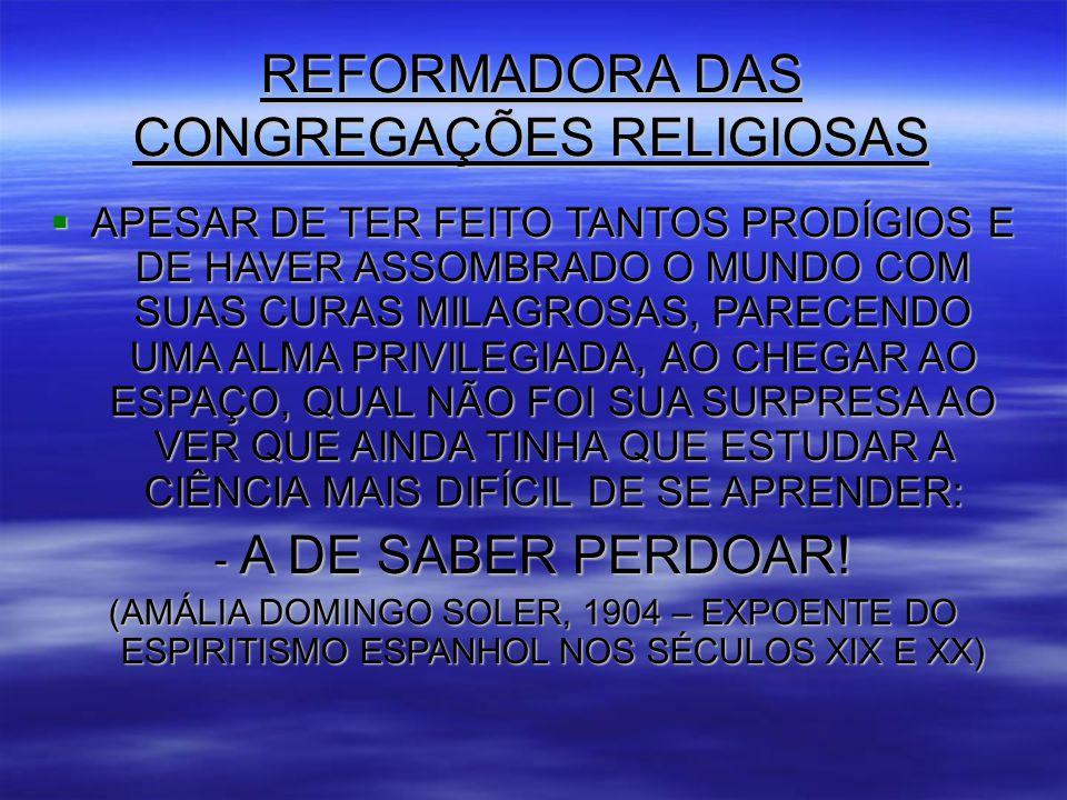 REFORMADORA DAS CONGREGAÇÕES RELIGIOSAS  APESAR DE TER FEITO TANTOS PRODÍGIOS E DE HAVER ASSOMBRADO O MUNDO COM SUAS CURAS MILAGROSAS, PARECENDO UMA ALMA PRIVILEGIADA, AO CHEGAR AO ESPAÇO, QUAL NÃO FOI SUA SURPRESA AO VER QUE AINDA TINHA QUE ESTUDAR A CIÊNCIA MAIS DIFÍCIL DE SE APRENDER: - A DE SABER PERDOAR.