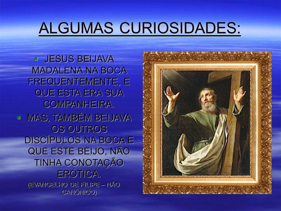 ALGUMAS CURIOSIDADES:  JESUS BEIJAVA MADALENA NA BOCA FREQUENTEMENTE, E QUE ESTA ERA SUA COMPANHEIRA.