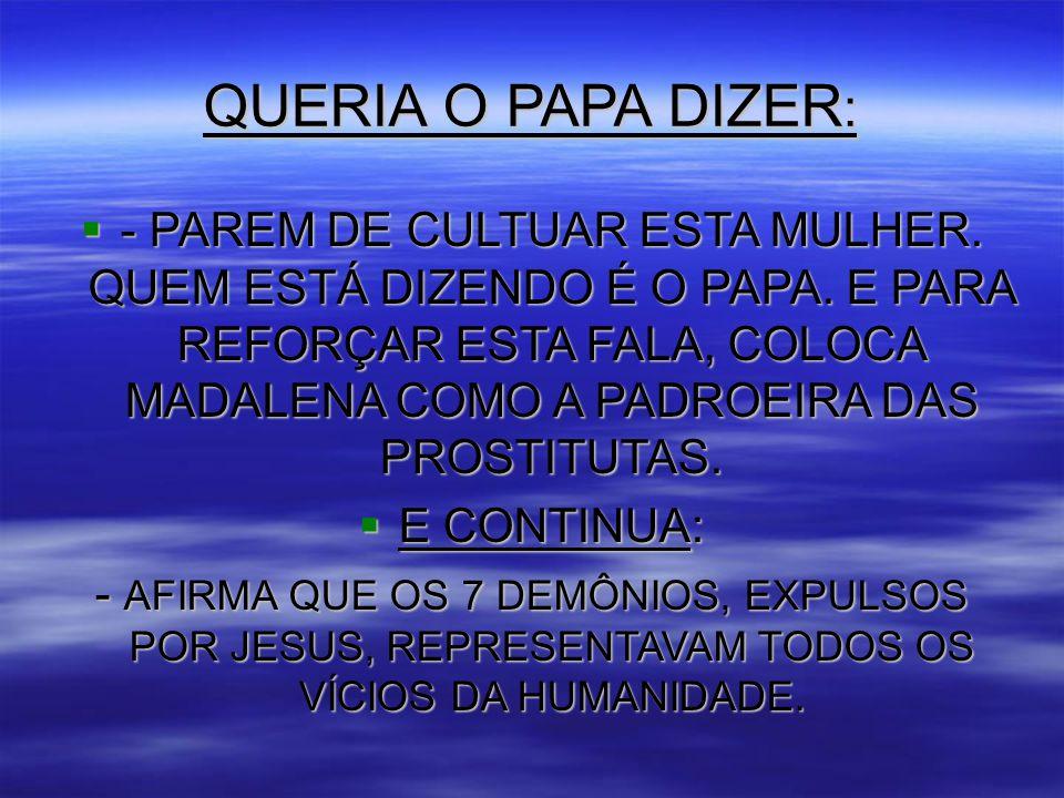 QUERIA O PAPA DIZER :  - PAREM DE CULTUAR ESTA MULHER.