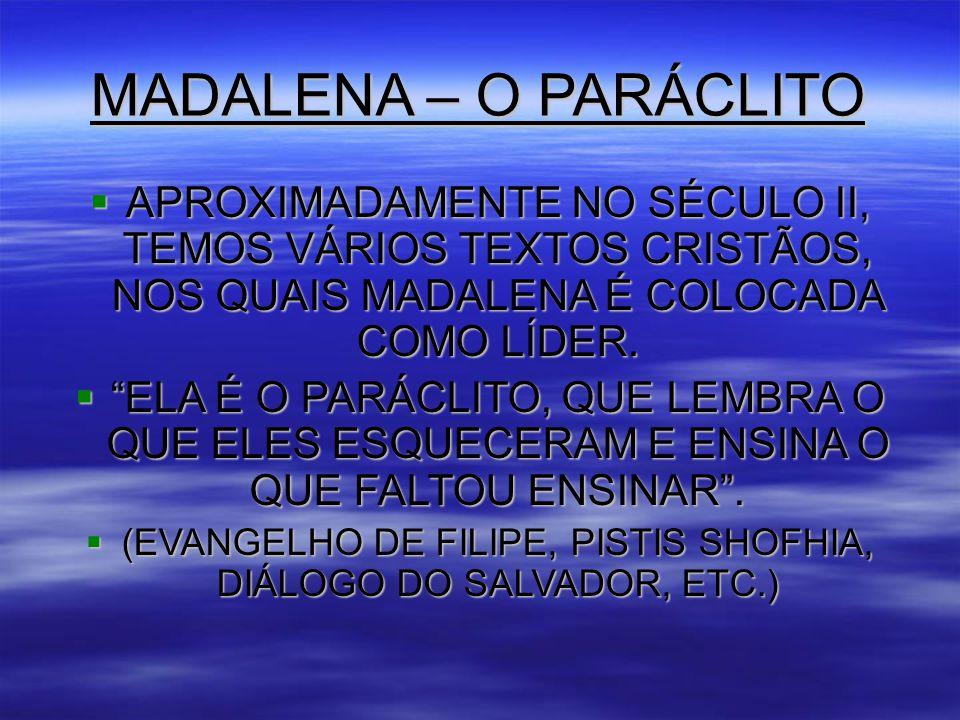 MADALENA – O PARÁCLITO  APROXIMADAMENTE NO SÉCULO II, TEMOS VÁRIOS TEXTOS CRISTÃOS, NOS QUAIS MADALENA É COLOCADA COMO LÍDER.