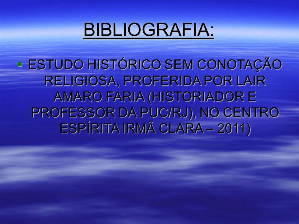 BIBLIOGRAFIA:  ESTUDO HISTÓRICO SEM CONOTAÇÃO RELIGIOSA, PROFERIDA POR LAIR AMARO FARIA (HISTORIADOR E PROFESSOR DA PUC/RJ), NO CENTRO ESPÍRITA IRMÃ CLARA – 2011)