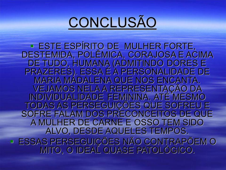 CONCLUSÃO  ESTE ESPÍRITO DE MULHER FORTE, DESTEMIDA, POLÊMICA, CORAJOSA E ACIMA DE TUDO, HUMANA (ADMITINDO DORES E PRAZERES).