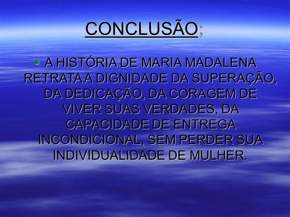 CONCLUSÃO;  A HISTÓRIA DE MARIA MADALENA RETRATA A DIGNIDADE DA SUPERAÇÃO, DA DEDICAÇÃO, DA CORAGEM DE VIVER SUAS VERDADES, DA CAPACIDADE DE ENTREGA INCONDICIONAL, SEM PERDER SUA INDIVIDUALIDADE DE MULHER.