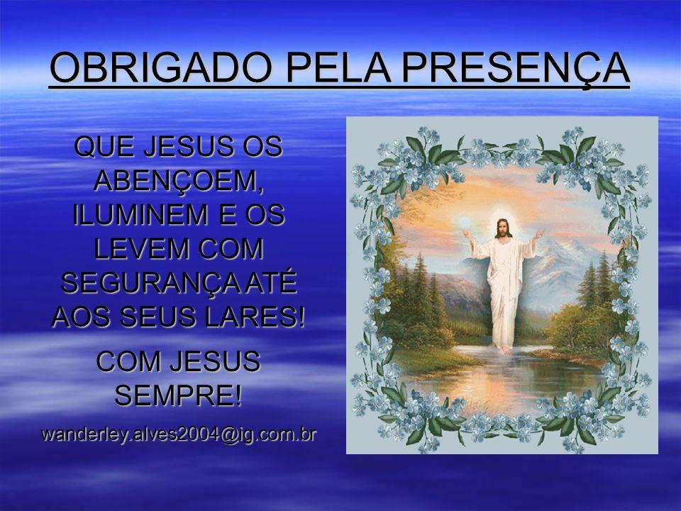 OBRIGADO PELA PRESENÇA QUE JESUS OS ABENÇOEM, ILUMINEM E OS LEVEM COM SEGURANÇA ATÉ AOS SEUS LARES.