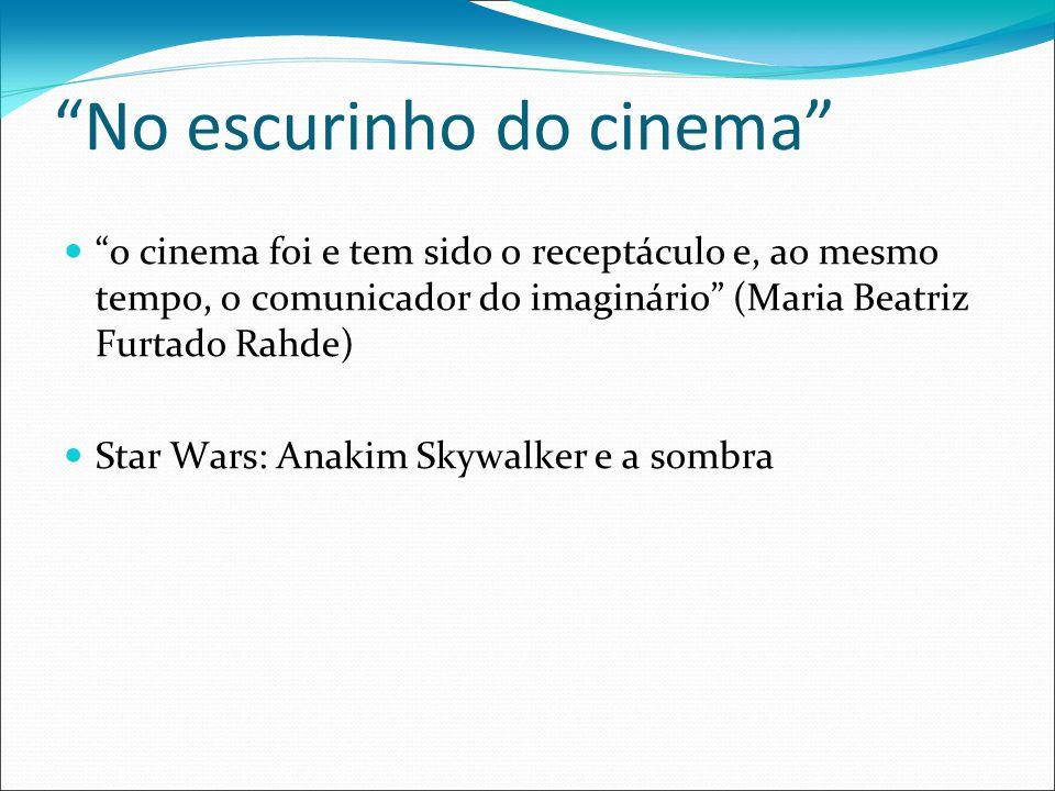 No escurinho do cinema o cinema foi e tem sido o receptáculo e, ao mesmo tempo, o comunicador do imaginário (Maria Beatriz Furtado Rahde) Star Wars: Anakim Skywalker e a sombra