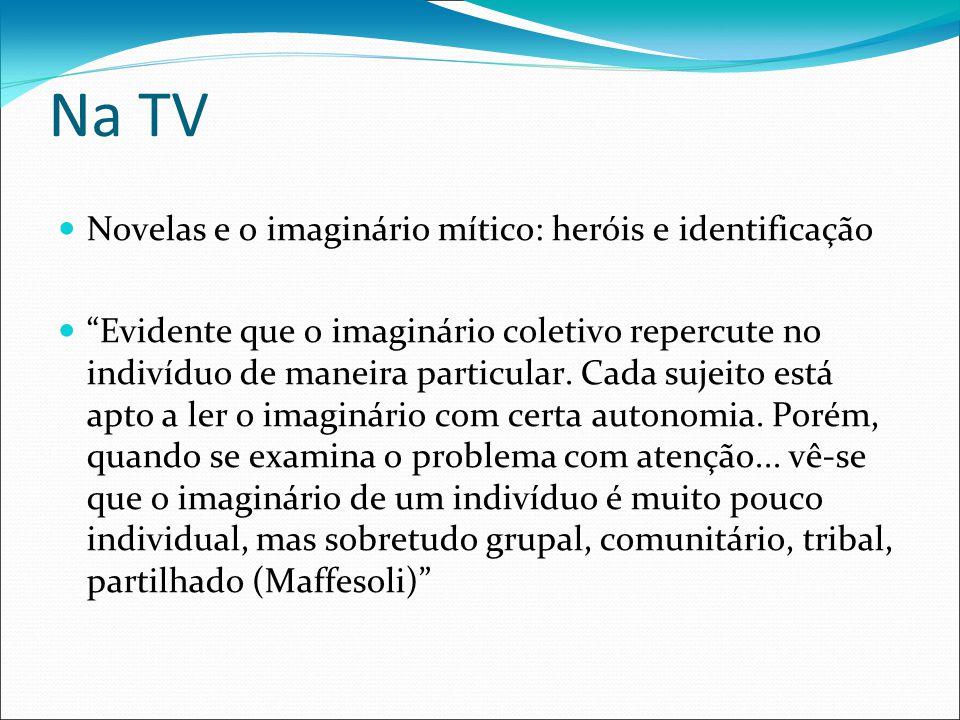 Na TV Novelas e o imaginário mítico: heróis e identificação Evidente que o imaginário coletivo repercute no indivíduo de maneira particular.
