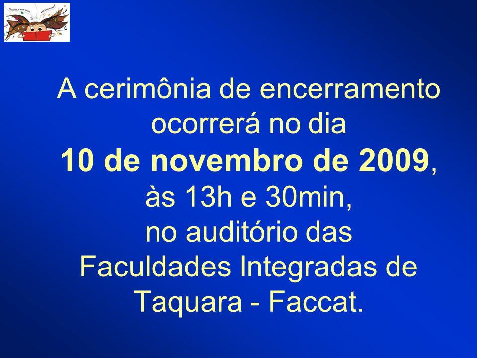 A cerimônia de encerramento ocorrerá no dia 10 de novembro de 2009, às 13h e 30min, no auditório das Faculdades Integradas de Taquara - Faccat.