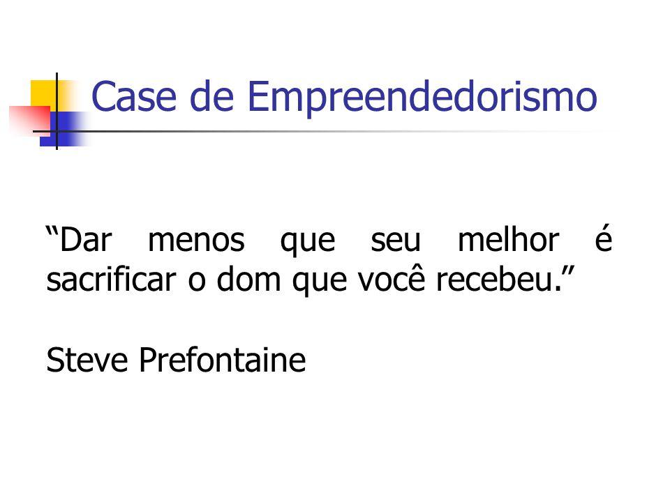 Case de Empreendedorismo Dar menos que seu melhor é sacrificar o dom que você recebeu. Steve Prefontaine