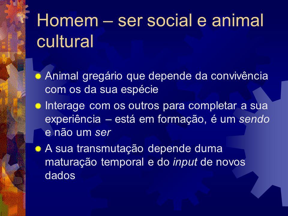 Homem – ser social e animal cultural  Animal gregário que depende da convivência com os da sua espécie  Interage com os outros para completar a sua experiência – está em formação, é um sendo e não um ser  A sua transmutação depende duma maturação temporal e do input de novos dados