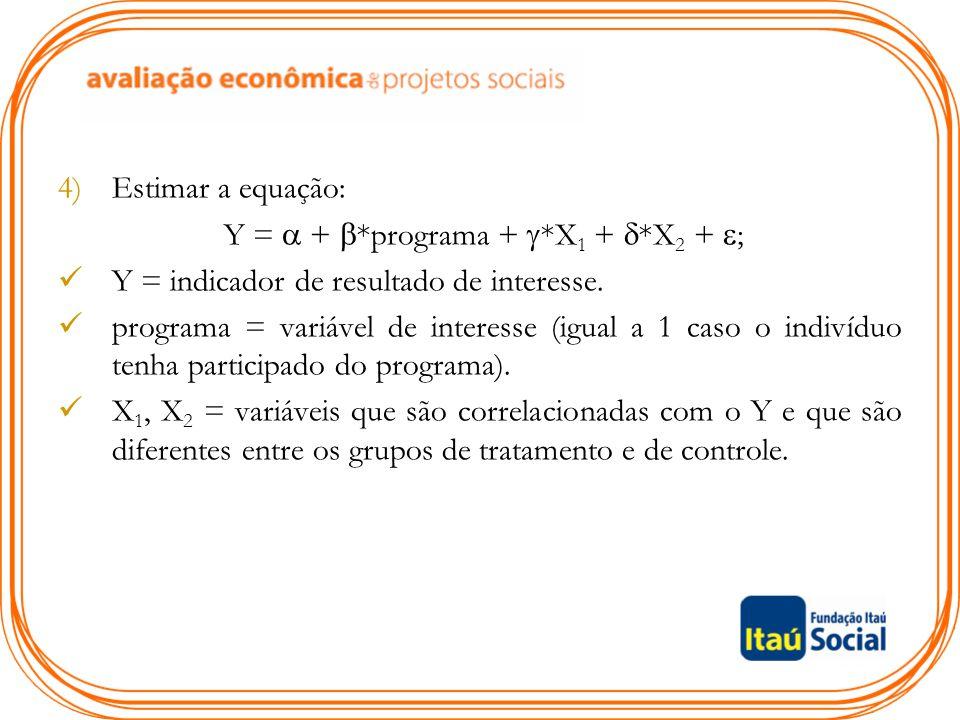 4)Estimar a equação: Y =  +  *programa +  *X 1 +  *X 2 +  ; Y = indicador de resultado de interesse. programa = variável de interesse (igual a 1