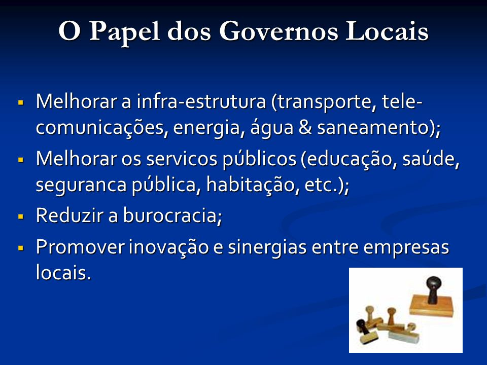 O Papel dos Governos Locais  Melhorar a infra-estrutura (transporte, tele- comunicações, energia, água & saneamento);  Melhorar os servicos públicos (educação, saúde, seguranca pública, habitação, etc.);  Reduzir a burocracia;  Promover inovação e sinergias entre empresas locais.
