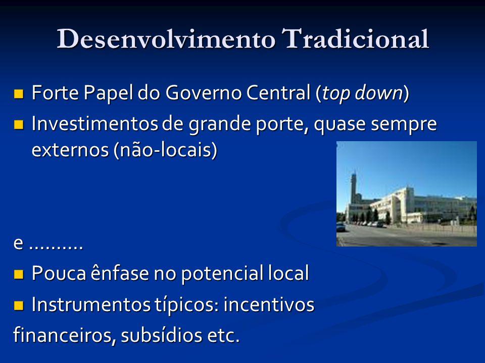 Desenvolvimento Tradicional Forte Papel do Governo Central (top down) Forte Papel do Governo Central (top down) Investimentos de grande porte, quase sempre externos (não-locais) Investimentos de grande porte, quase sempre externos (não-locais) e..........