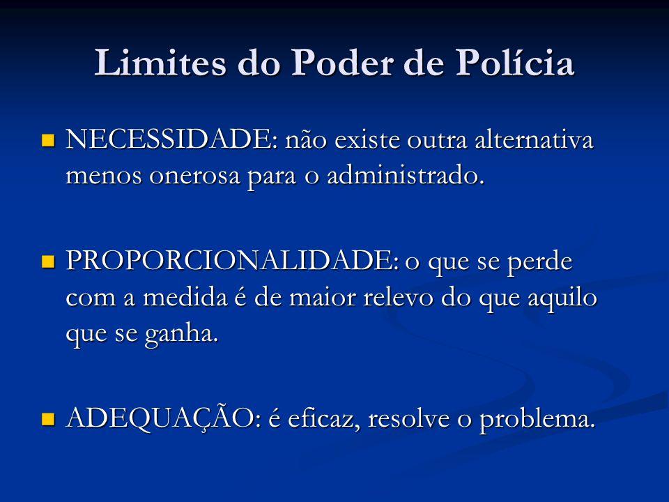 Limites do Poder de Polícia NECESSIDADE: não existe outra alternativa menos onerosa para o administrado. NECESSIDADE: não existe outra alternativa men