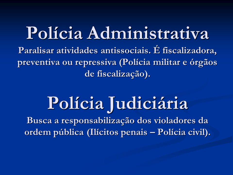 Polícia Administrativa Paralisar atividades antissociais. É fiscalizadora, preventiva ou repressiva (Polícia militar e órgãos de fiscalização). Políci