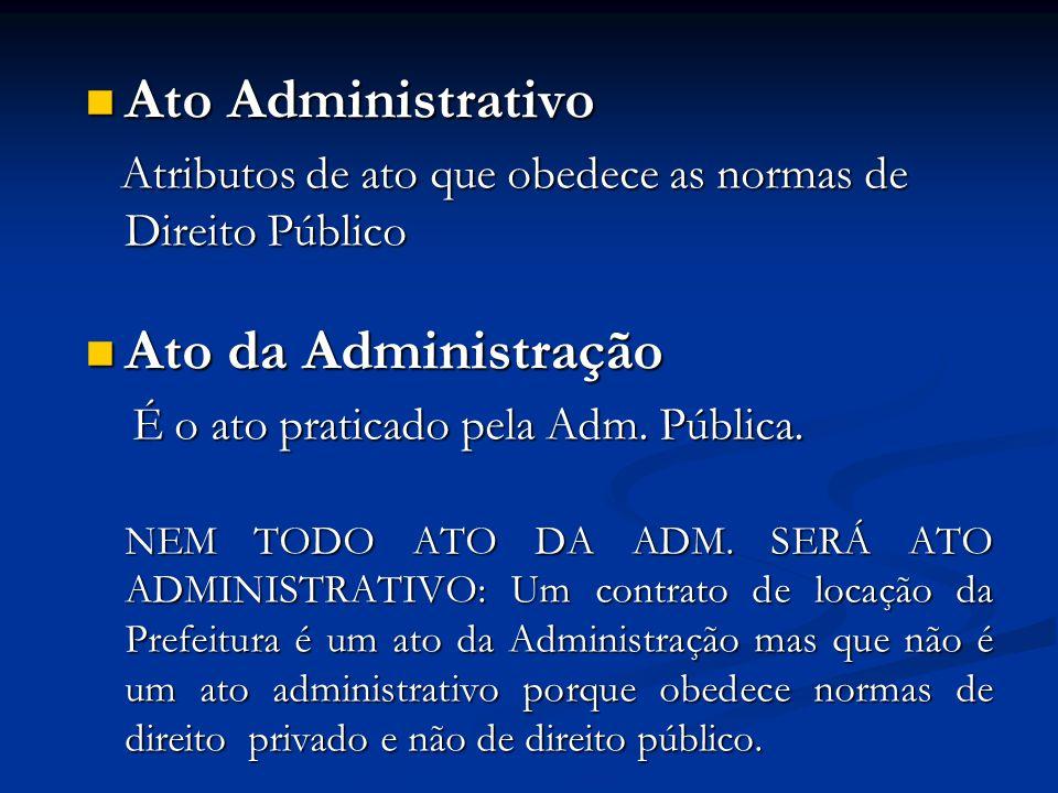 Ato Administrativo Ato Administrativo Atributos de ato que obedece as normas de Direito Público Atributos de ato que obedece as normas de Direito Público Ato da Administração Ato da Administração É o ato praticado pela Adm.