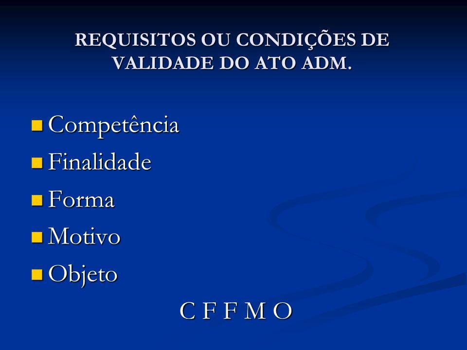 REQUISITOS OU CONDIÇÕES DE VALIDADE DO ATO ADM. Competência Competência Finalidade Finalidade Forma Forma Motivo Motivo Objeto Objeto C F F M O