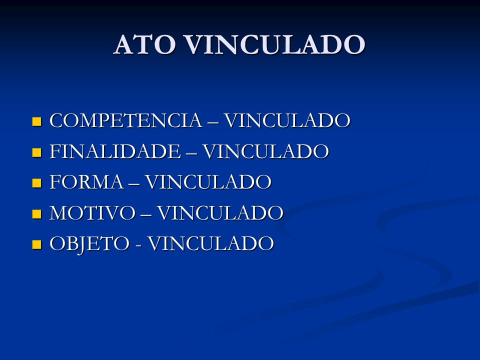 ATO VINCULADO COMPETENCIA – VINCULADO COMPETENCIA – VINCULADO FINALIDADE – VINCULADO FINALIDADE – VINCULADO FORMA – VINCULADO FORMA – VINCULADO MOTIVO