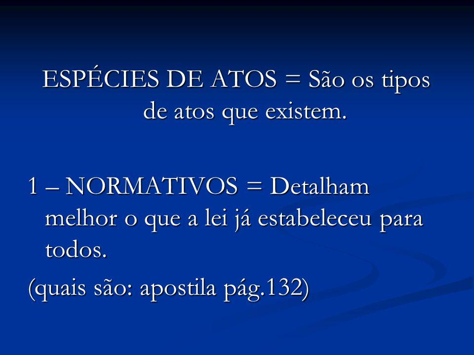 ESPÉCIES DE ATOS = São os tipos de atos que existem. 1 – NORMATIVOS = Detalham melhor o que a lei já estabeleceu para todos. (quais são: apostila pág.