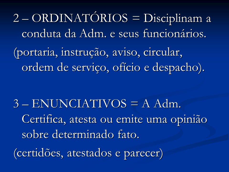 2 – ORDINATÓRIOS = Disciplinam a conduta da Adm. e seus funcionários. (portaria, instrução, aviso, circular, ordem de serviço, ofício e despacho). 3 –