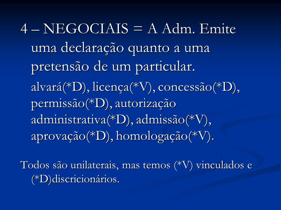 4 – NEGOCIAIS = A Adm. Emite uma declaração quanto a uma pretensão de um particular. alvará(*D), licença(*V), concessão(*D), permissão(*D), autorizaçã