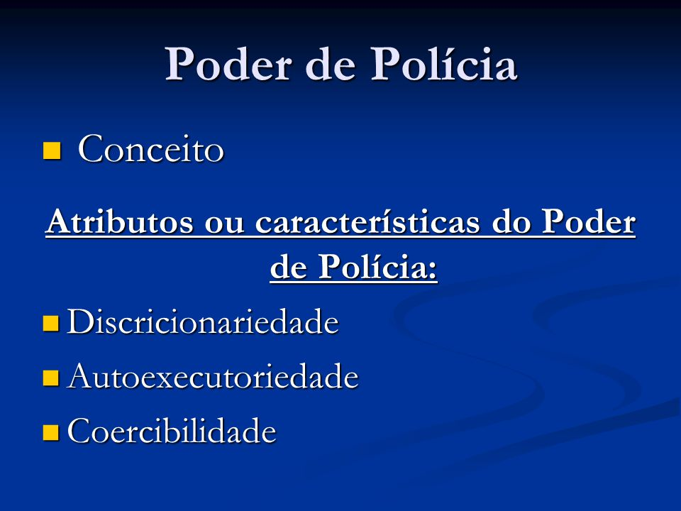 Poder de Polícia Conceito Conceito Atributos ou características do Poder de Polícia: Discricionariedade Discricionariedade Autoexecutoriedade Autoexec