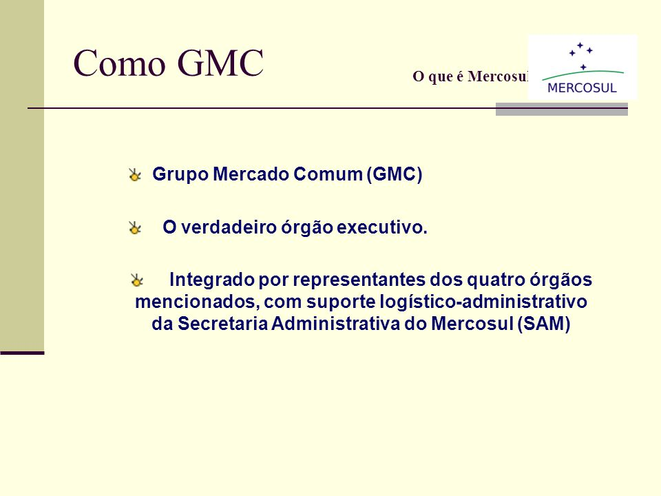 Como CMC O que é Mercosul? Conselho do Mercado Comum (CMC); Quem conduz o processo; Integrado pelosMinistros das Relações Exteriores, Ministros da Eco