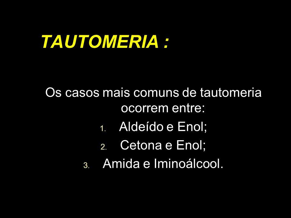 TAUTOMERIA : Os casos mais comuns de tautomeria ocorrem entre: 1. Aldeído e Enol; 2. Cetona e Enol; 3. Amida e Iminoálcool.