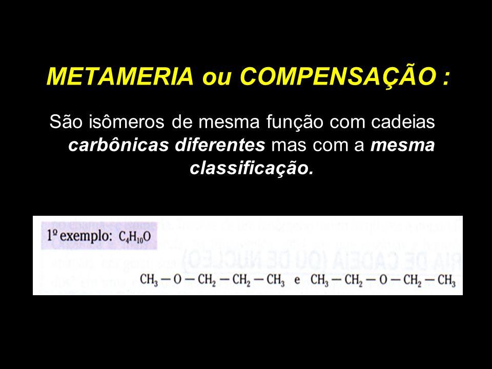 METAMERIA ou COMPENSAÇÃO : São isômeros de mesma função com cadeias carbônicas diferentes mas com a mesma classificação.