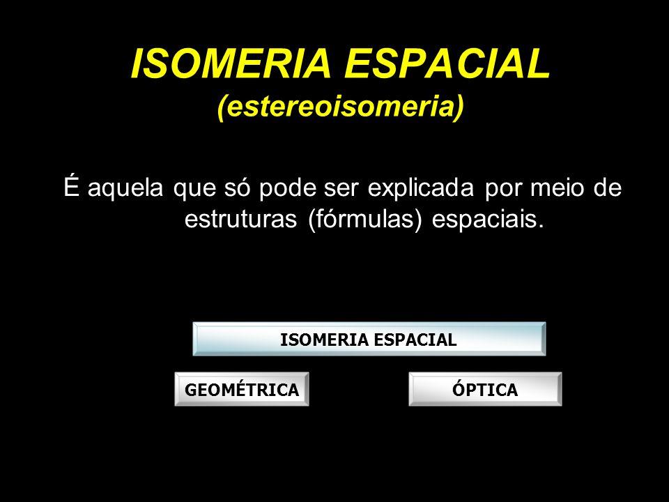 ISOMERIA ESPACIAL (estereoisomeria) É aquela que só pode ser explicada por meio de estruturas (fórmulas) espaciais. ISOMERIA ESPACIAL GEOMÉTRICAÓPTICA