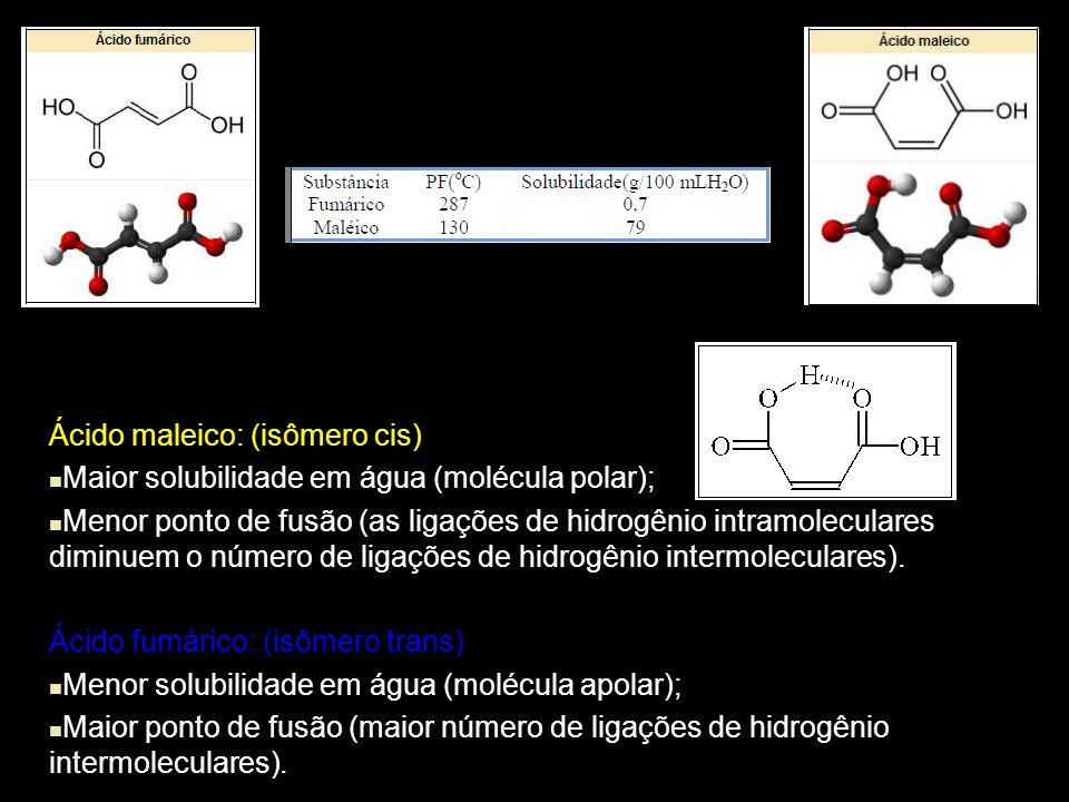 Ácido maleico: (isômero cis) Maior solubilidade em água (molécula polar); Menor ponto de fusão (as ligações de hidrogênio intramoleculares diminuem o