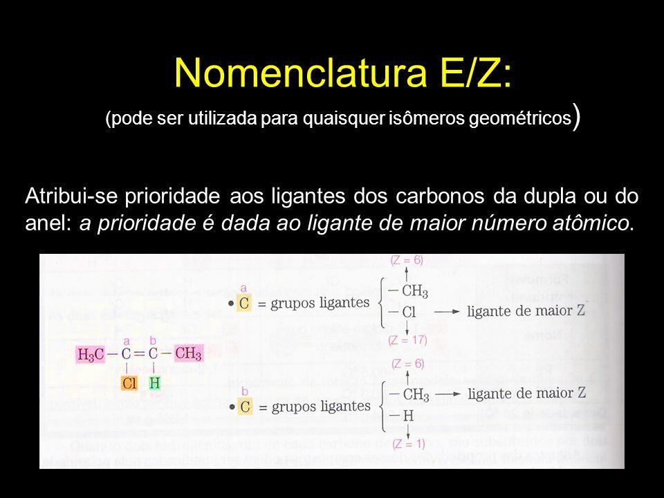 Nomenclatura E/Z: (pode ser utilizada para quaisquer isômeros geométricos ) Atribui-se prioridade aos ligantes dos carbonos da dupla ou do anel: a pri