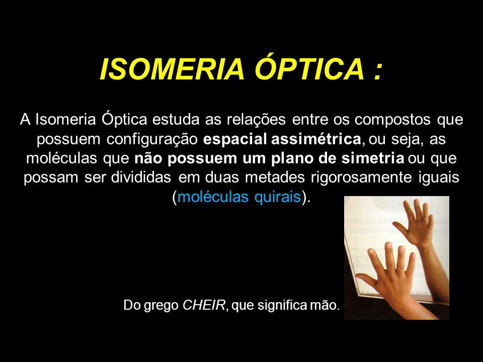 ISOMERIA ÓPTICA : A Isomeria Óptica estuda as relações entre os compostos que possuem configuração espacial assimétrica, ou seja, as moléculas que não