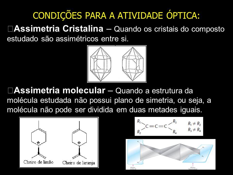 CONDIÇÕES PARA A ATIVIDADE ÓPTICA: Assimetria Cristalina – Quando os cristais do composto estudado são assimétricos entre si. Assimetria molecular – Q