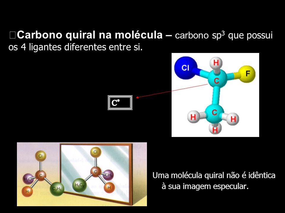 Carbono quiral na molécula – carbono sp 3 que possui os 4 ligantes diferentes entre si. Uma molécula quiral não é idêntica à sua imagem especular.
